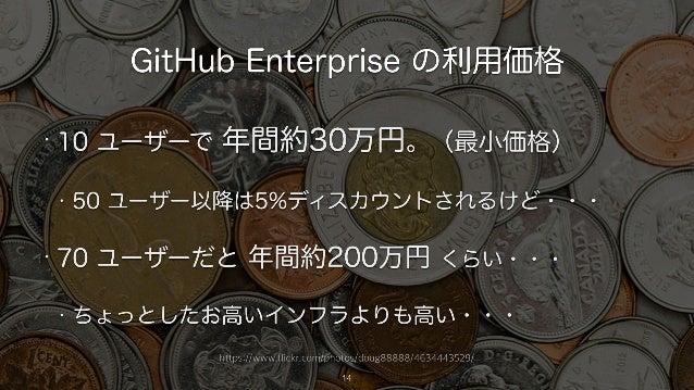 https://www.flickr.com/photos/doug88888/4634443529/ GitHub Enterprise の利用価格 14 • 10 ユーザーで 年間約30万円。(最小価格) • 50 ユーザー以降は5%ディス...