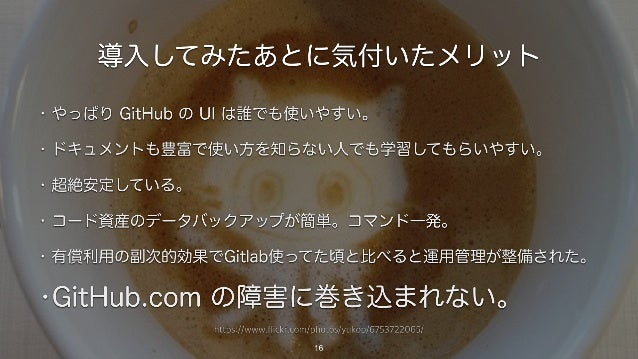 https://www.flickr.com/photos/yukop/6753722065/ 導入してみたあとに気付いたメリット • やっぱり GitHub の UI は誰でも使いやすい。 • ドキュメントも豊富で使い方を知らない人でも学習し...