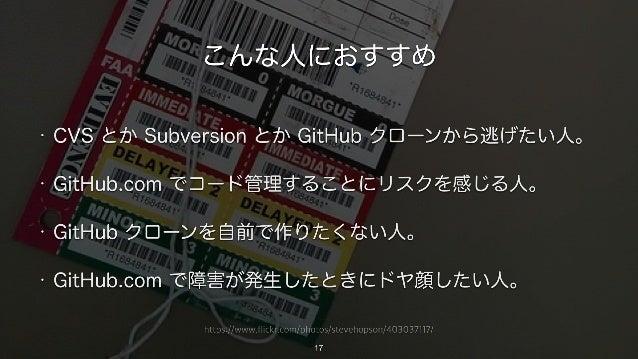 https://www.flickr.com/photos/stevehopson/403037117/ こんな人におすすめ • CVS とか Subversion とか GitHub クローンから逃げたい人。 • GitHub.com でコー...