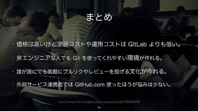 https://www.flickr.com/photos/bartoszmaciejewski/4735418408/ まとめ • 価格は高いけど学習コストや運用コストは GitLab よりも低い。 • 非エンジニアな人でも Git を使って...