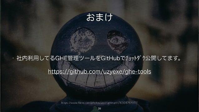 https://www.flickr.com/photos/axelhartmann/16308797077/ おまけ • 社内利用してるGHE管理ツールをGitHubでチョットダケ公開してます。 https://github.com/uzy...