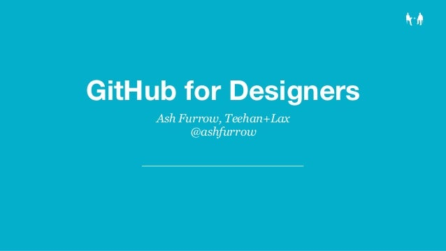 GitHub for Designers Ash Furrow, Teehan+Lax @ashfurrow