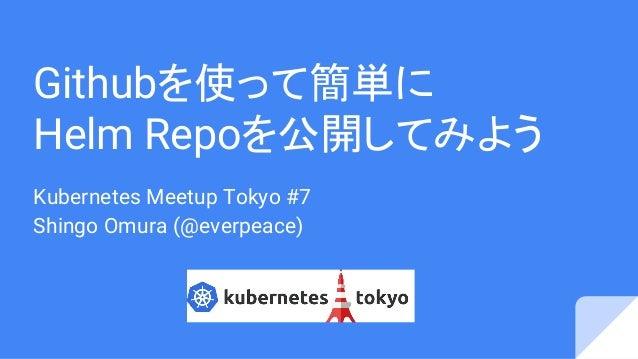 Githubを使って簡単に Helm Repoを公開してみよう Kubernetes Meetup Tokyo #7 Shingo Omura (@everpeace)