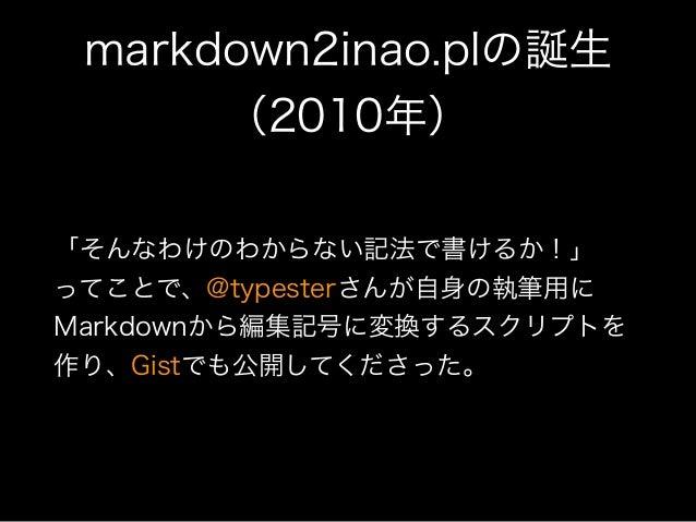 markdown2inao.plの誕生 (2010年) 「そんなわけのわからない記法で書けるか!」 ってことで、@typesterさんが自身の執筆用に Markdownから編集記号に変換するスクリプトを 作り、Gistでも公開してくださった。