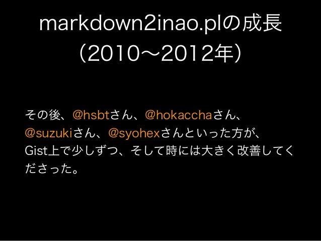 markdown2inao.plの成長 (2010∼2012年) その後、@hsbtさん、@hokacchaさん、 @suzukiさん、@syohexさんといった方が、 Gist上で少しずつ、そして時には大きく改善してく ださった。