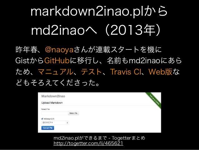 markdown2inao.plから md2inaoへ(2013年) 昨年春、@naoyaさんが連載スタートを機に GistからGitHubに移行し、名前もmd2inaoにあら ため、マニュアル、テスト、Travis CI、Web版な どもそ...