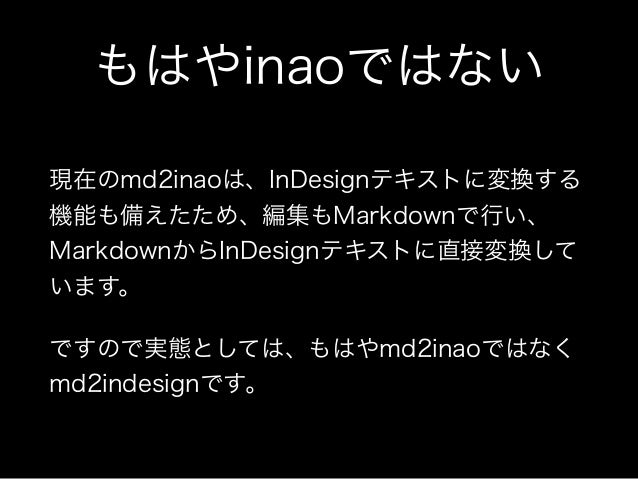 もはやinaoではない 現在のmd2inaoは、InDesignテキストに変換する 機能も備えたため、編集もMarkdownで行い、 MarkdownからInDesignテキストに直接変換して います。 ですので実態としては、もはやmd2ina...