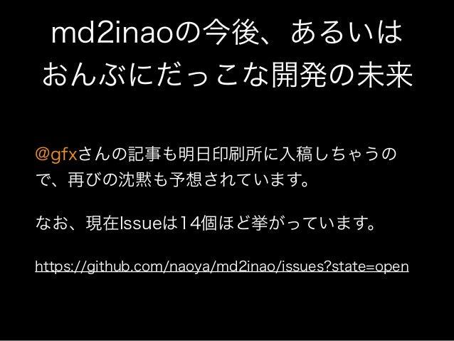 md2inaoの今後、あるいは おんぶにだっこな開発の未来 @gfxさんの記事も明日印刷所に入稿しちゃうの で、再びの沈黙も予想されています。 なお、現在Issueは14個ほど挙がっています。 https://github.com/naoya...