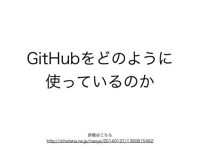 GitHubをどのように 使っているのか 詳細はこちら http://d.hatena.ne.jp/naoya/20140127/1390815492