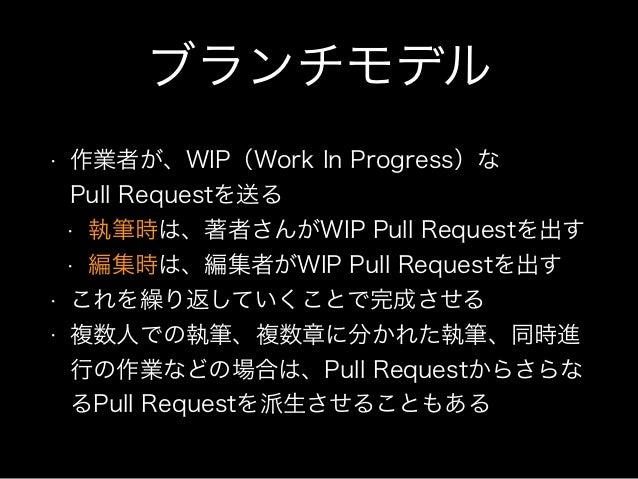ブランチモデル • 作業者が、WIP(Work In Progress)な Pull Requestを送る • 執筆時は、著者さんがWIP Pull Requestを出す • 編集時は、編集者がWIP Pull Requestを出す • これ...