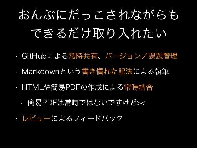 おんぶにだっこされながらも できるだけ取り入れたい • GitHubによる常時共有、バージョン/課題管理 • Markdownという書き慣れた記法による執筆 • HTMLや簡易PDFの作成による常時結合 • 簡易PDFは常時ではないですけど><...