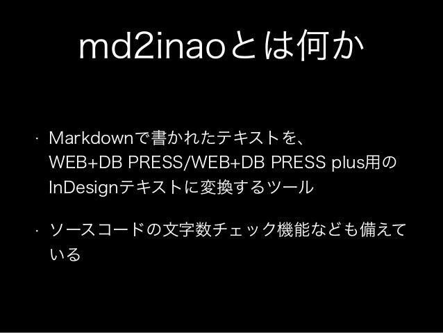 md2inaoとは何か • Markdownで書かれたテキストを、 WEB+DB PRESS/WEB+DB PRESS plus用の InDesignテキストに変換するツール • ソースコードの文字数チェック機能なども備えて いる