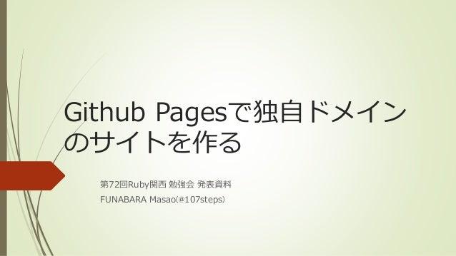 Github Pagesで独自ドメイン のサイトを作る 第72回Ruby関西 勉強会 発表資料 FUNABARA Masao(@107steps)