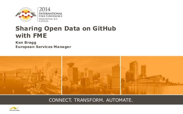 CONNECT. TRANSFORM. AUTOMATE. Sharing Open Data on GitHub with FME Ken Bragg European Services Manager