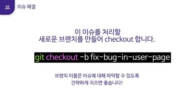 이 이슈를 처리할  새로운 브랜치를 만들어 checkout 합니다. git checkout -b fix-bug-in-user-page 브랜치 이름은 이슈에 대해 파악할 수 있도록   간략하게 지으면 좋습니다!   이슈 ...