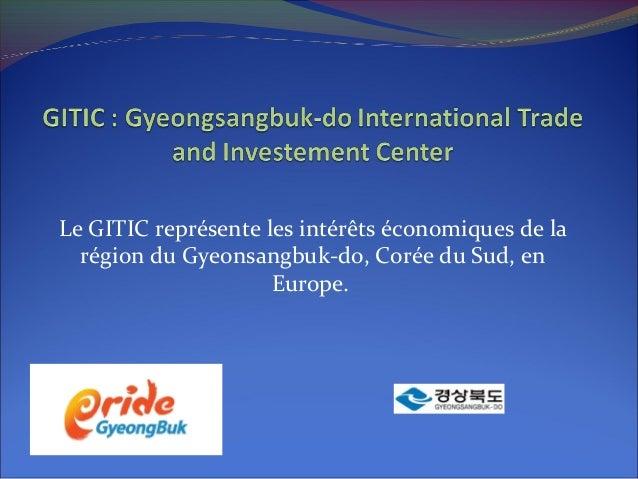 Le GITIC représente les intérêts économiques de la région du Gyeonsangbuk-do, Corée du Sud, en Europe.