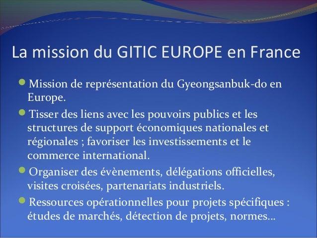 La mission du GITIC EUROPE en France Mission de représentation du Gyeongsanbuk-do en Europe. Tisser des liens avec les p...