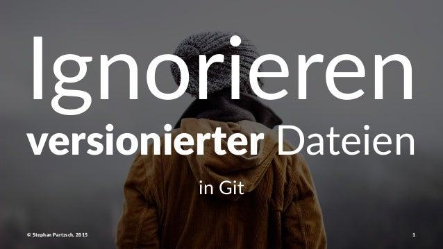 """Ignorieren versionierter!Dateien in#Git ©""""Stephan""""Partzsch,""""2015 1"""