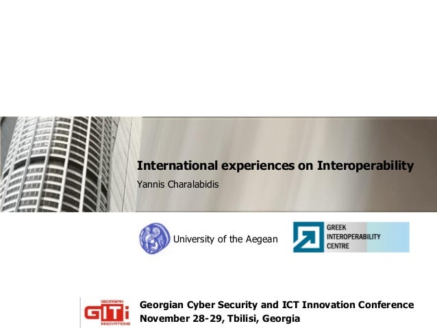 International experiences on Interoperability Yannis Charalabidis  University of the Aegean  Georgian Cyber Security and I...
