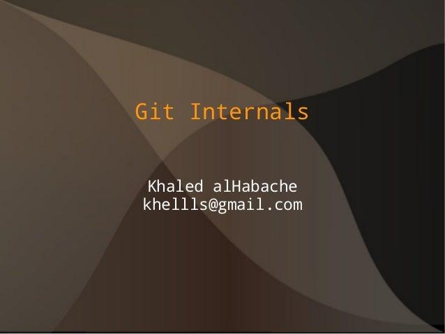 Git Internals Khaled alHabache khellls@gmail.com
