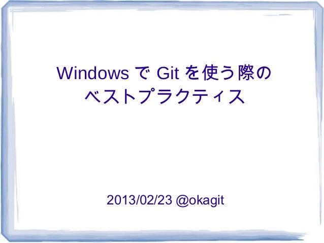Windows で Git を使う際の   ベストプラクティス    2013/02/23 @okagit