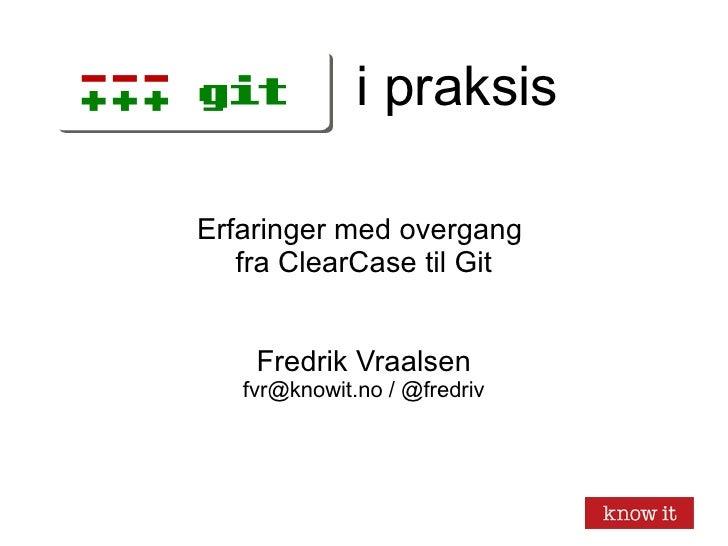 i praksis Erfaringer med overgang  fra ClearCase til Git Fredrik Vraalsen fvr@knowit.no / @fredriv