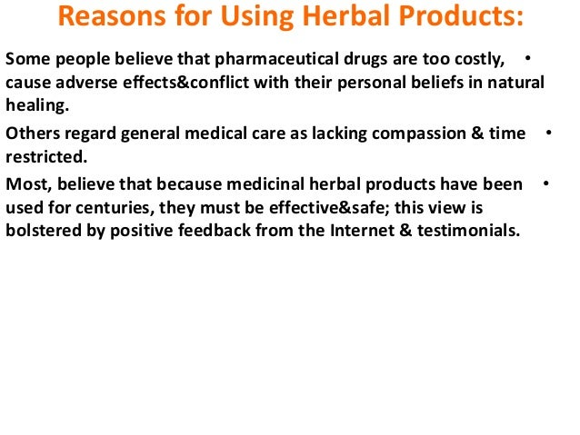 Reasons for Using Herbal Products: •Some people believe that pharmaceutical drugs are too costly, cause adverse effects&co...