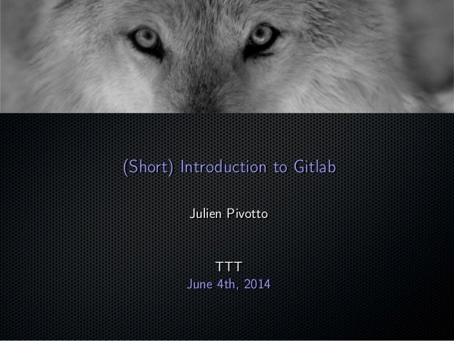 (Short) Introduction to Gitlab(Short) Introduction to Gitlab Julien PivottoJulien Pivotto TTTTTT June 4th, 2014June 4th, 2...