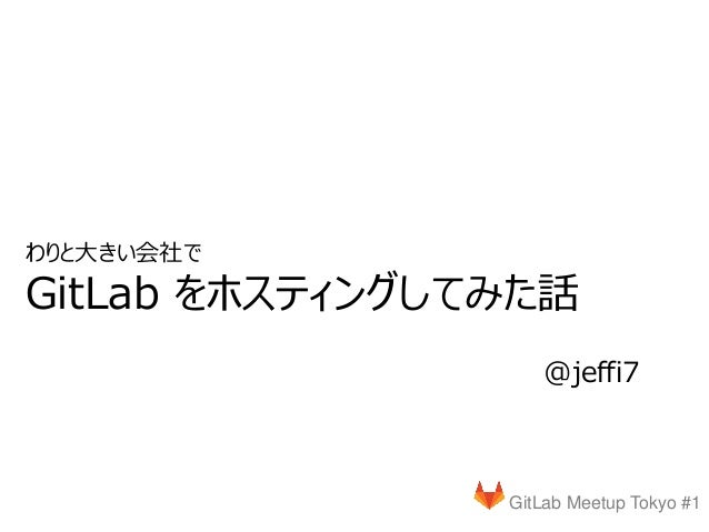 GitLab Meetup Tokyo #1 @jeffi7 わりと大きい会社で GitLab をホスティングしてみた話