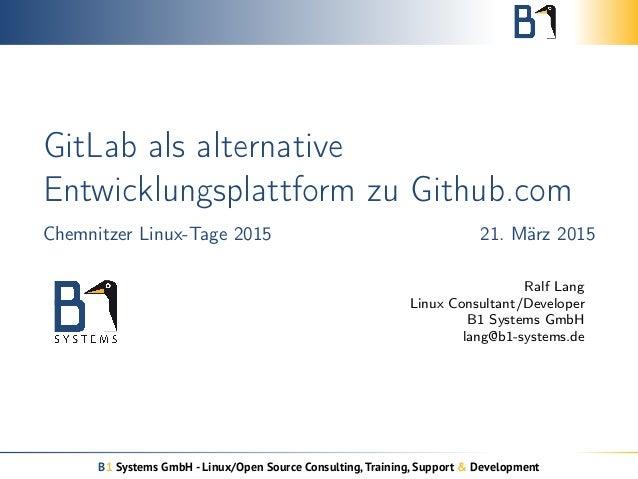 GitLab als alternative Entwicklungsplattform zu Github.com Chemnitzer Linux-Tage 2015 21. März 2015 Ralf Lang Linux Consul...