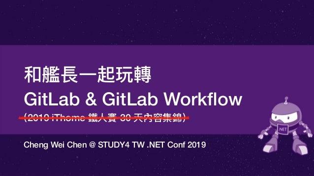 (2019 iThome 鐵⼈人賽 30 天內容集錦) Cheng Wei Chen @ STUDY4 TW .NET Conf 2019 和艦長⼀一起玩轉 GitLab & GitLab Workflow