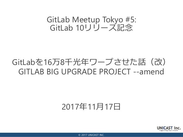 © 2017 UNICAST INC. 2017年11月17日 GitLab Meetup Tokyo #5: GitLab 10リリース記念 GitLabを16万8千光年ワープさせた話(改) GITLAB BIG UPGRADE PROJEC...