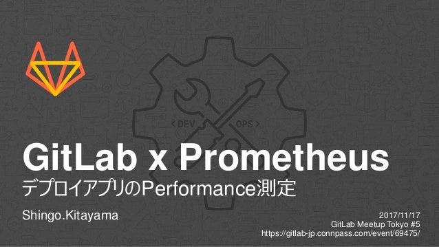 GitLab x Prometheus デプロイアプリのPerformance測定 Shingo.Kitayama 2017/11/17 GitLab Meetup Tokyo #5 https://gitlab-jp.connpass.com...