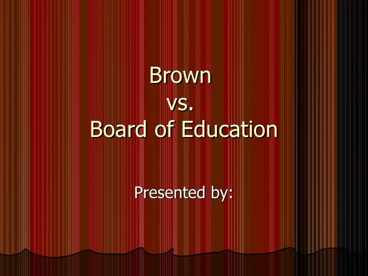Brown  vs.  Board of Education Presented by: