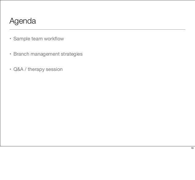 Agenda • Sample team workflow • Branch management strategies • Q&A / therapy session 10
