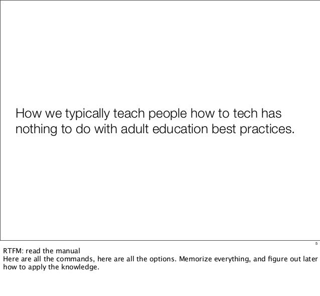 How we typically teach people how to tech has nothing to do with adult education best practices. 5 RTFM: read the manual H...