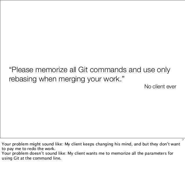 """""""Please memorize all Git commands and use only rebasing when merging your work."""" No client ever 7 Your problem might sound..."""