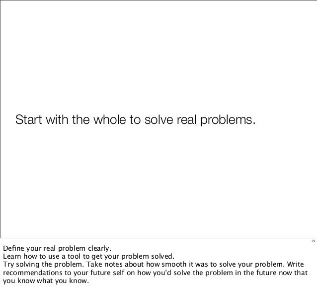 Start with the whole to solve real problems. 8 Define your real problem clearly. Learn how to use a tool to get your proble...