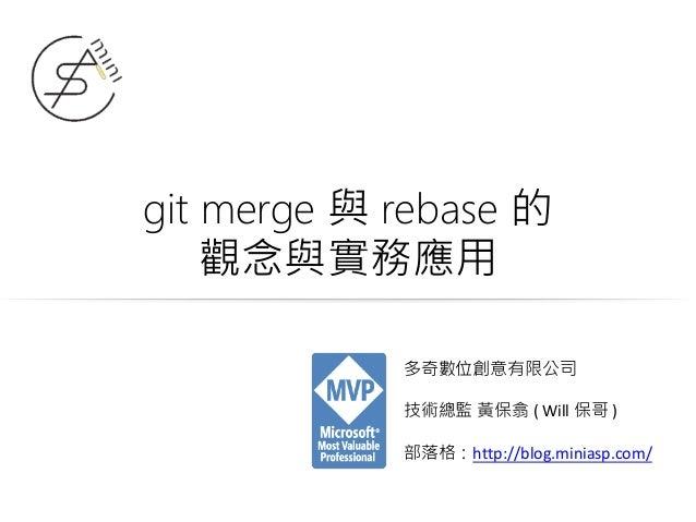 git merge 與 rebase 的 觀念與實務應用 多奇數位創意有限公司 技術總監 黃保翕 ( Will 保哥 ) 部落格:http://blog.miniasp.com/
