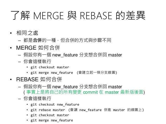 了解 MERGE 與 REBASE 的差異 • 相同之處 – 都是合併的一種,但合併的方式與步驟不同 • MERGE 如何合併 – 假設你有一個 new_feature 分支想合併回 master – 你會這樣執行 • git checkout...