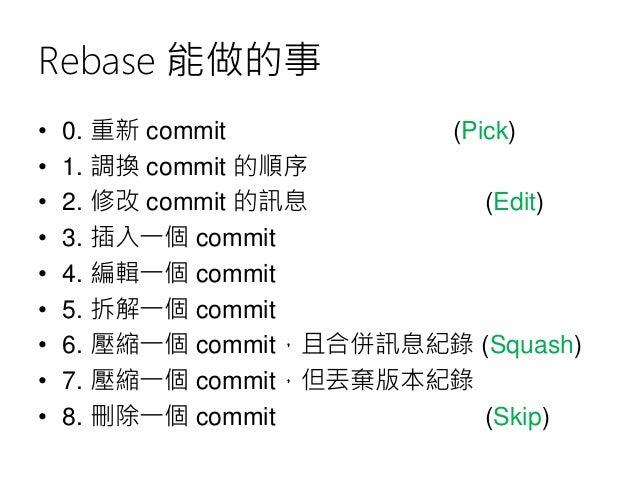 Rebase 能做的事 • 0. 重新 commit (Pick) • 1. 調換 commit 的順序 • 2. 修改 commit 的訊息 (Edit) • 3. 插入一個 commit • 4. 編輯一個 commit • 5. 拆解一個...