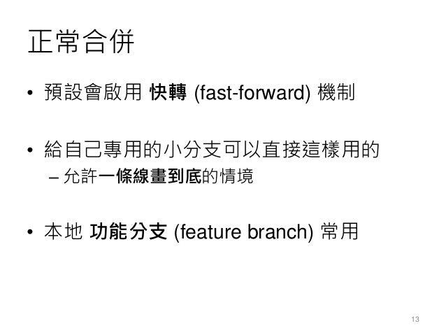 正常合併 • 預設會啟用 快轉 (fast-forward) 機制 • 給自己專用的小分支可以直接這樣用的 – 允許一條線畫到底的情境 • 本地 功能分支 (feature branch) 常用 13