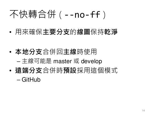 不快轉合併 ( --no-ff ) • 用來確保主要分支的線圖保持乾淨 • 本地分支合併回主線時使用 – 主線可能是 master 或 develop • 遠端分支合併時預設採用這個模式 – GitHub 14