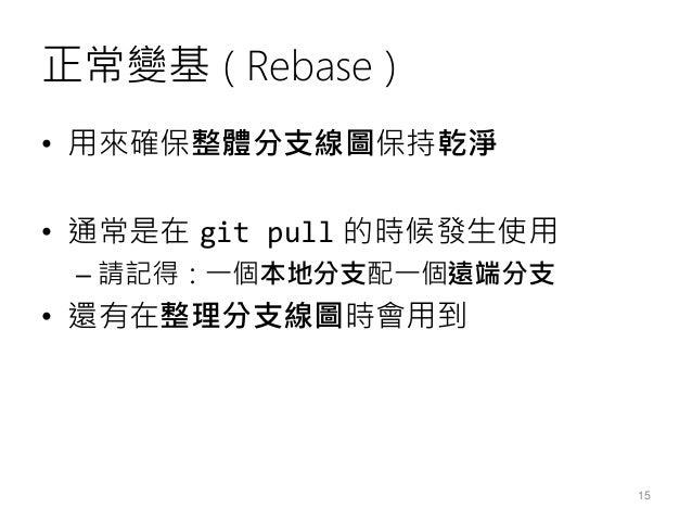 正常變基 ( Rebase ) • 用來確保整體分支線圖保持乾淨 • 通常是在 git pull 的時候發生使用 – 請記得:一個本地分支配一個遠端分支 • 還有在整理分支線圖時會用到 15