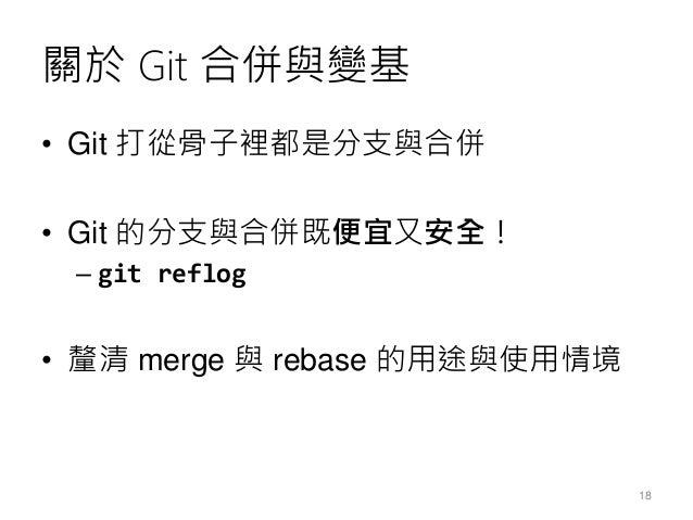 關於 Git 合併與變基 • Git 打從骨子裡都是分支與合併 • Git 的分支與合併既便宜又安全! – git reflog • 釐清 merge 與 rebase 的用途與使用情境 18