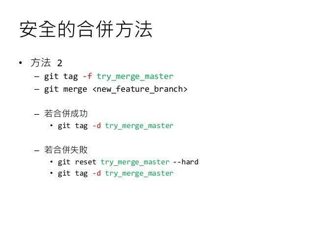 安全的合併方法 • 方法 2 – git tag -f try_merge_master – git merge <new_feature_branch> – 若合併成功 • git tag -d try_merge_master – 若合併失...