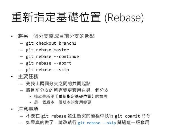 重新指定基礎位置 (Rebase) • 將另一個分支當成目前分支的起點 – git checkout branch1 – git rebase master – git rebase --continue – git rebase --abor...