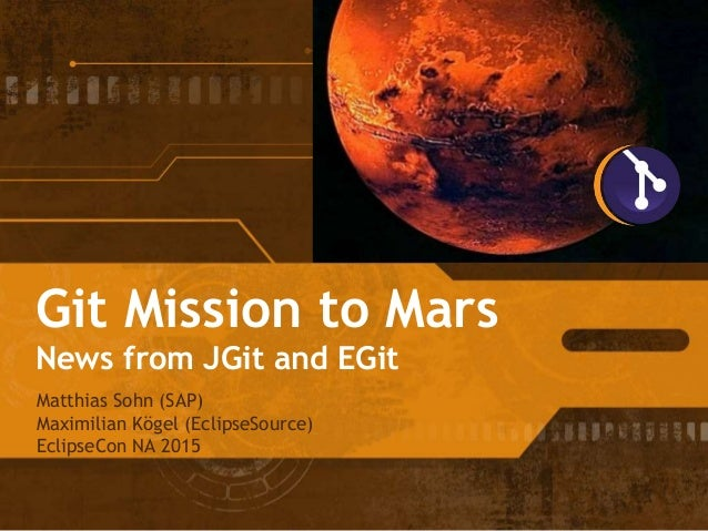 Git Mission to Mars News from JGit and EGit Matthias Sohn (SAP) Maximilian Kögel (EclipseSource) EclipseCon NA 2015