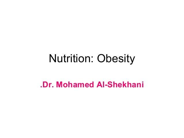 Nutrition: Obesity.Dr. Mohamed Al-Shekhani