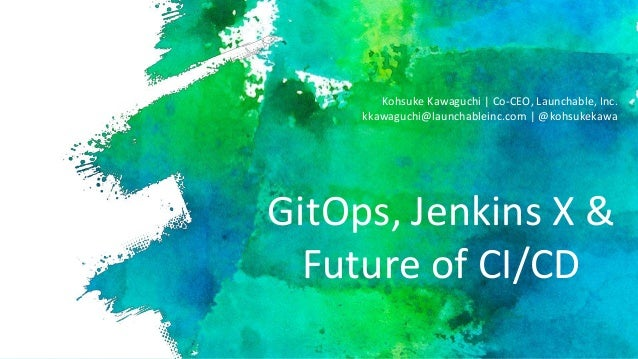 GitOps, Jenkins X & Future of CI/CD Kohsuke Kawaguchi | Co-CEO, Launchable, Inc. kkawaguchi@launchableinc.com | @kohsukeka...